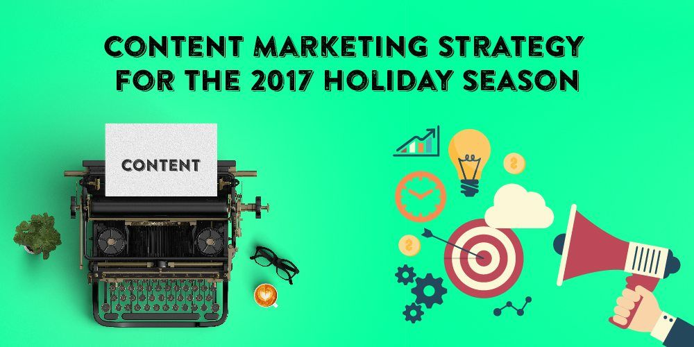 Getting your content marketing strategy ready for the 2017 Holiday season